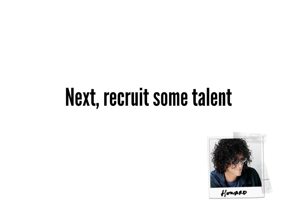 Next, recruit some talent