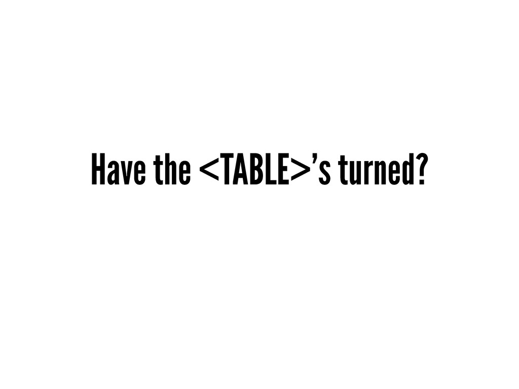 Have the <TABLE>'s turned?