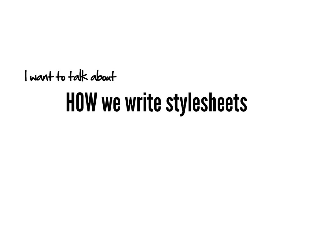 HOW we write stylesheets I want to talk about