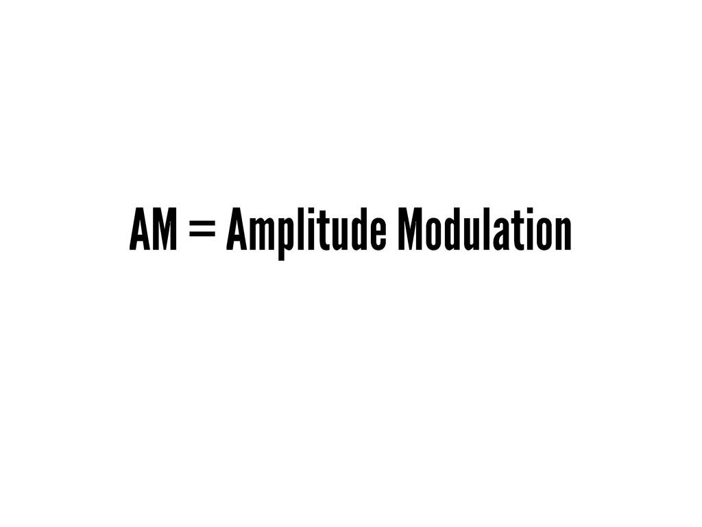 AM = Amplitude Modulation
