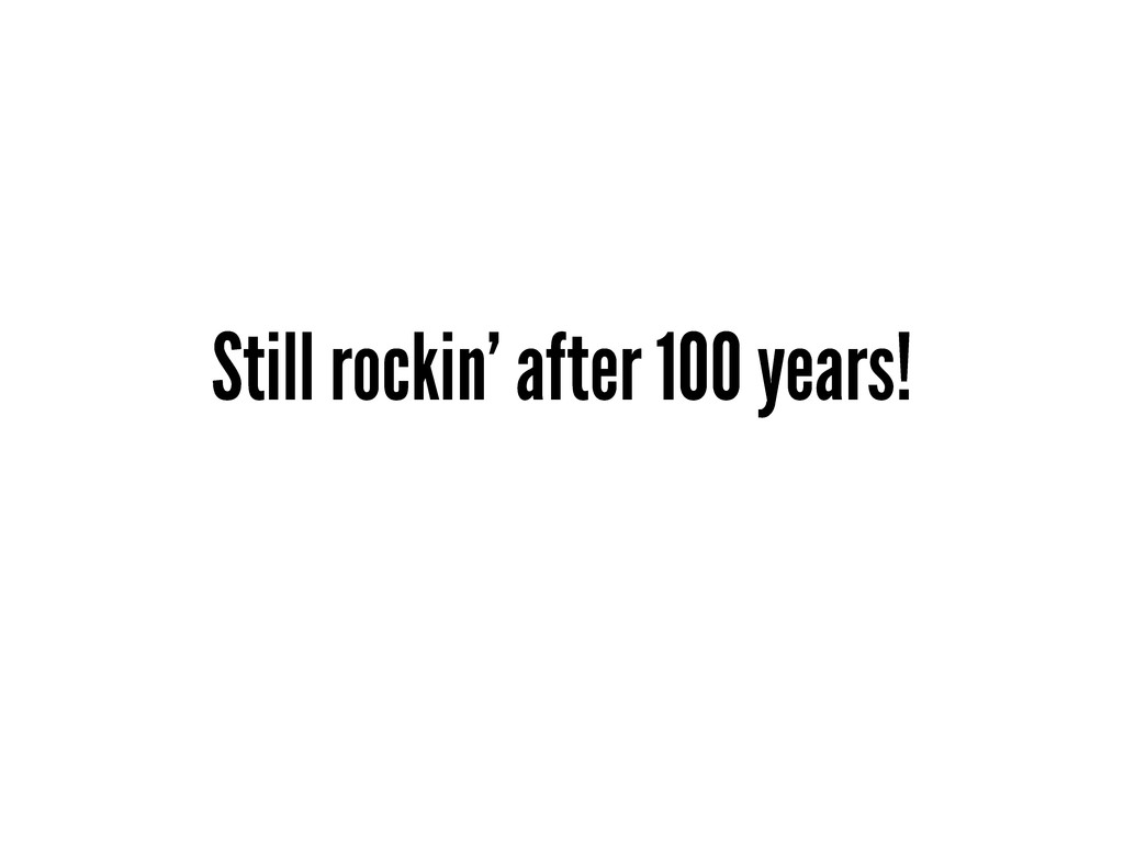 Still rockin' after 100 years!