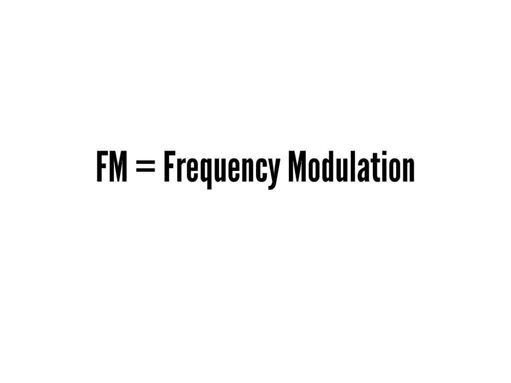 FM = Frequency Modulation