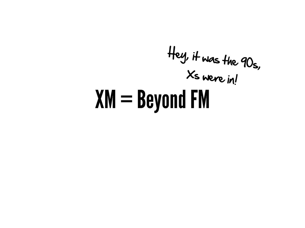 XM = Beyond FM Hey, it was the 90s, Xs were in!