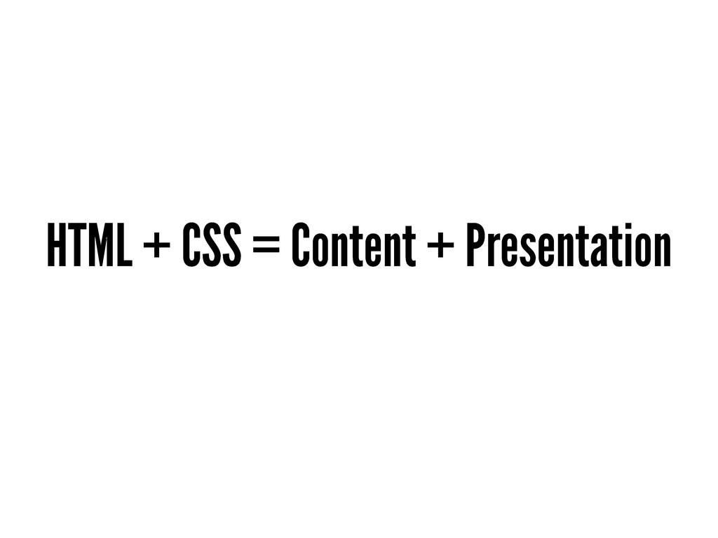 HTML + CSS = Content + Presentation