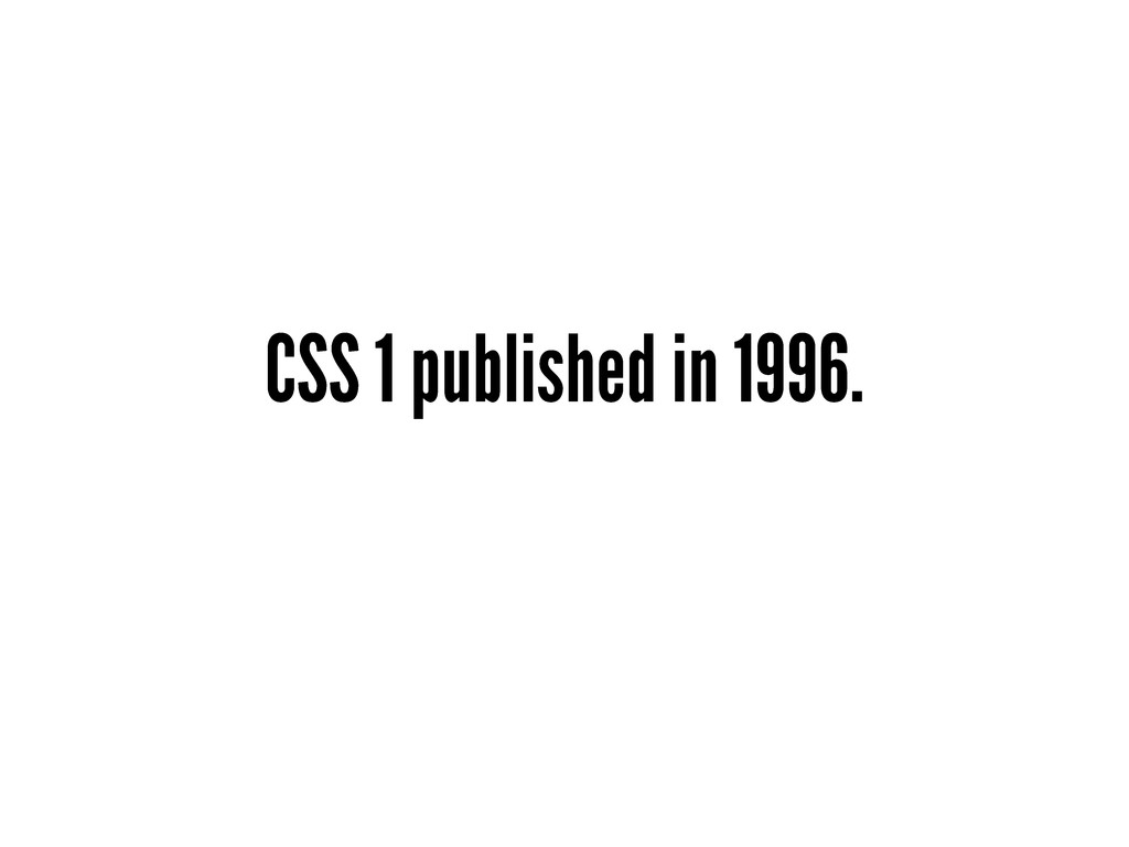 CSS 1 published in 1996.