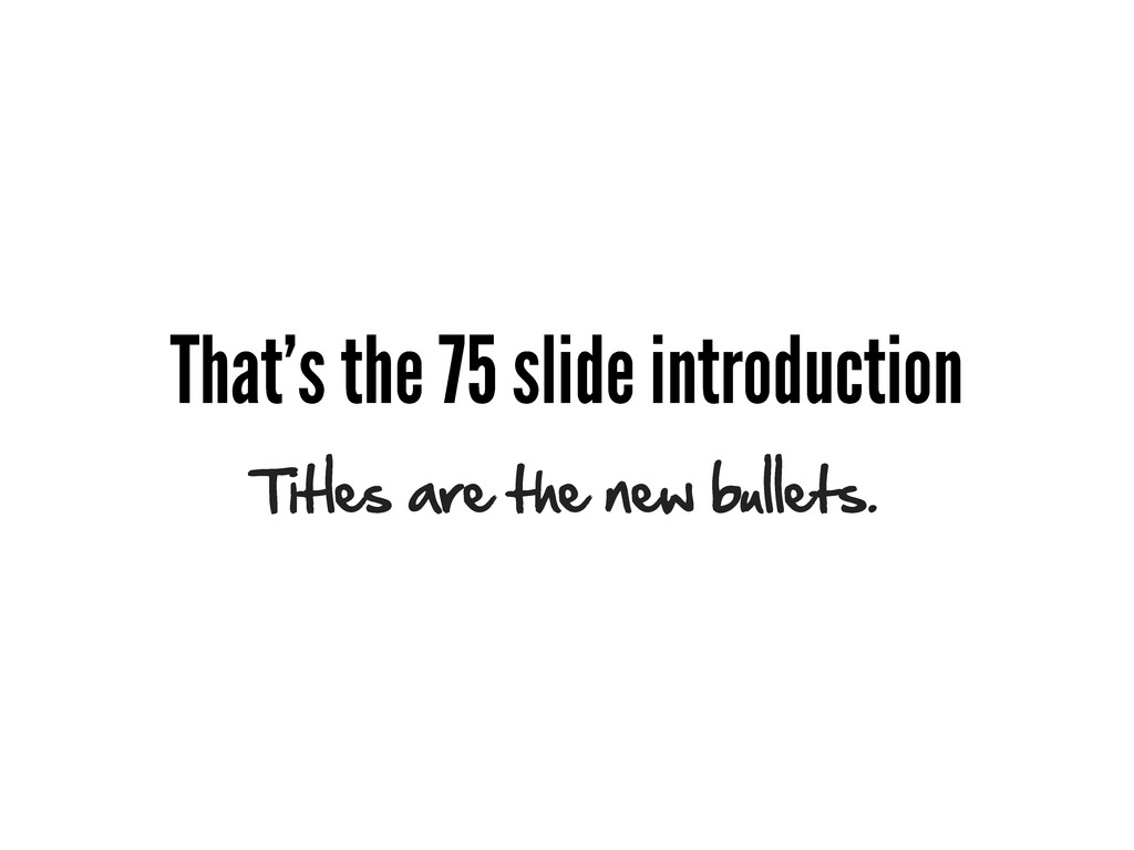 That's the 75 slide introduction Titles are the...
