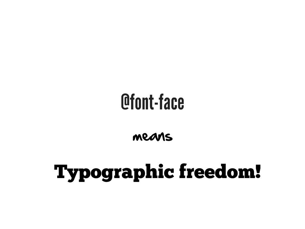 @font-face Typographic freedom! means
