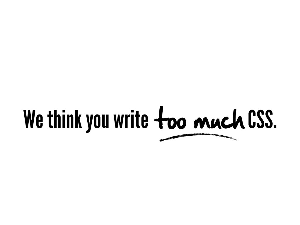 We think you write too much CSS.