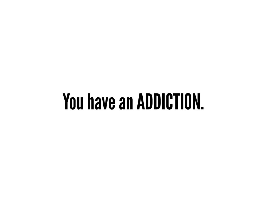 You have an ADDICTION.