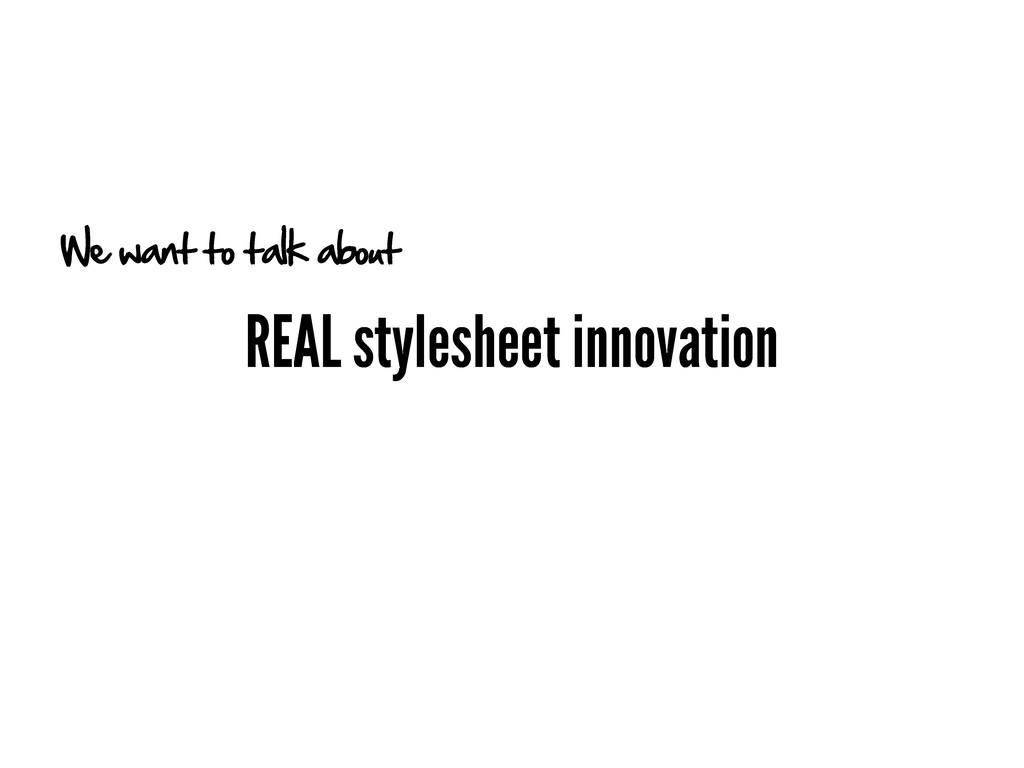 REAL stylesheet innovation We want to talk about