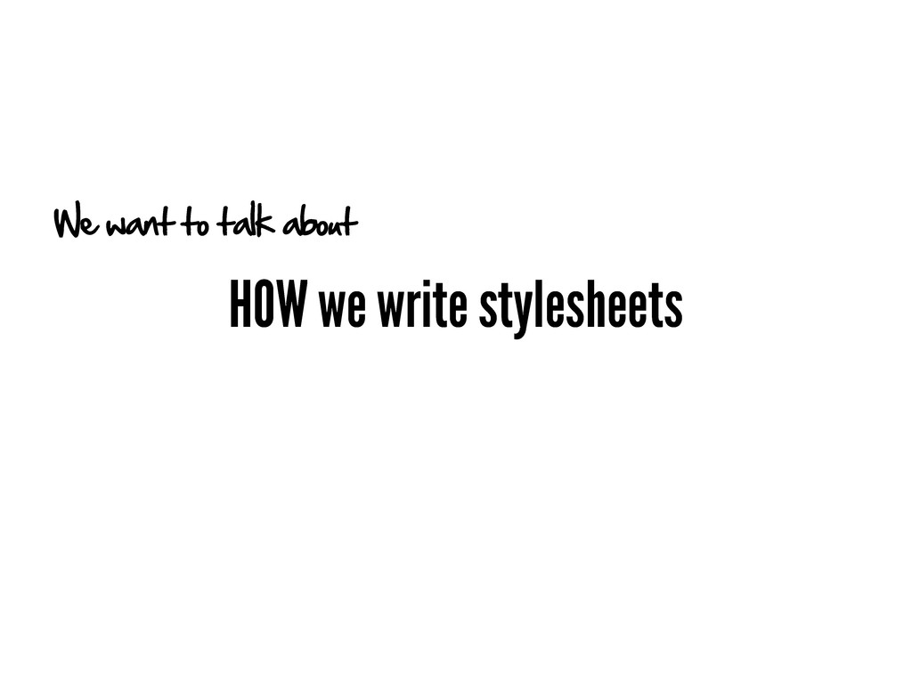 HOW we write stylesheets We want to talk about