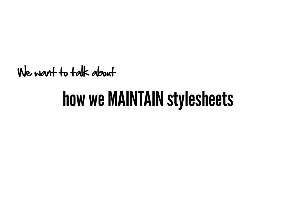 how we MAINTAIN stylesheets We want to talk abo...