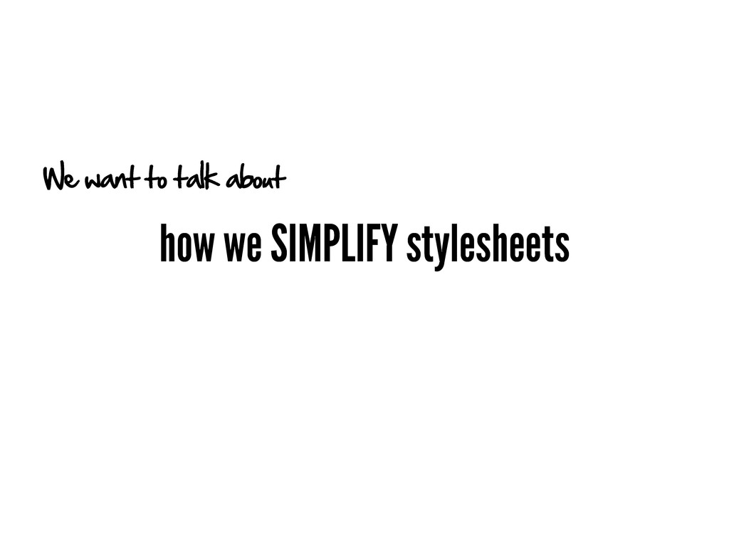 how we SIMPLIFY stylesheets We want to talk abo...
