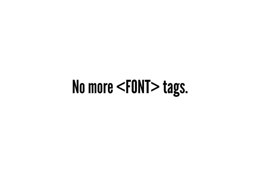 No more <FONT> tags.