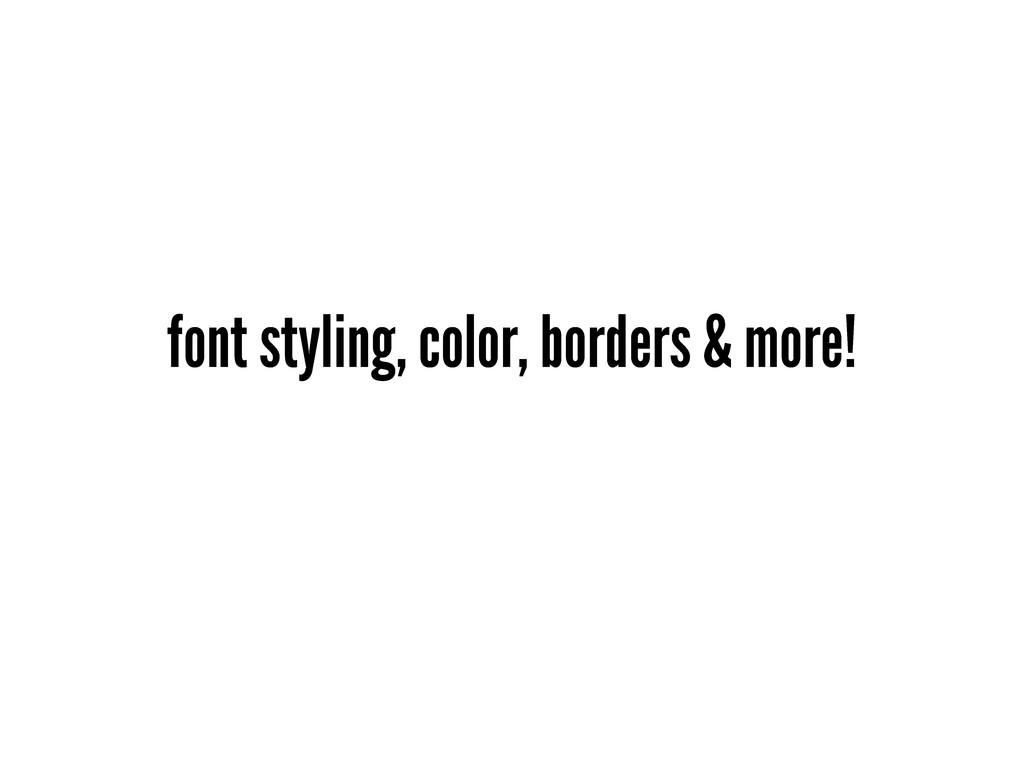 font styling, color, borders & more!