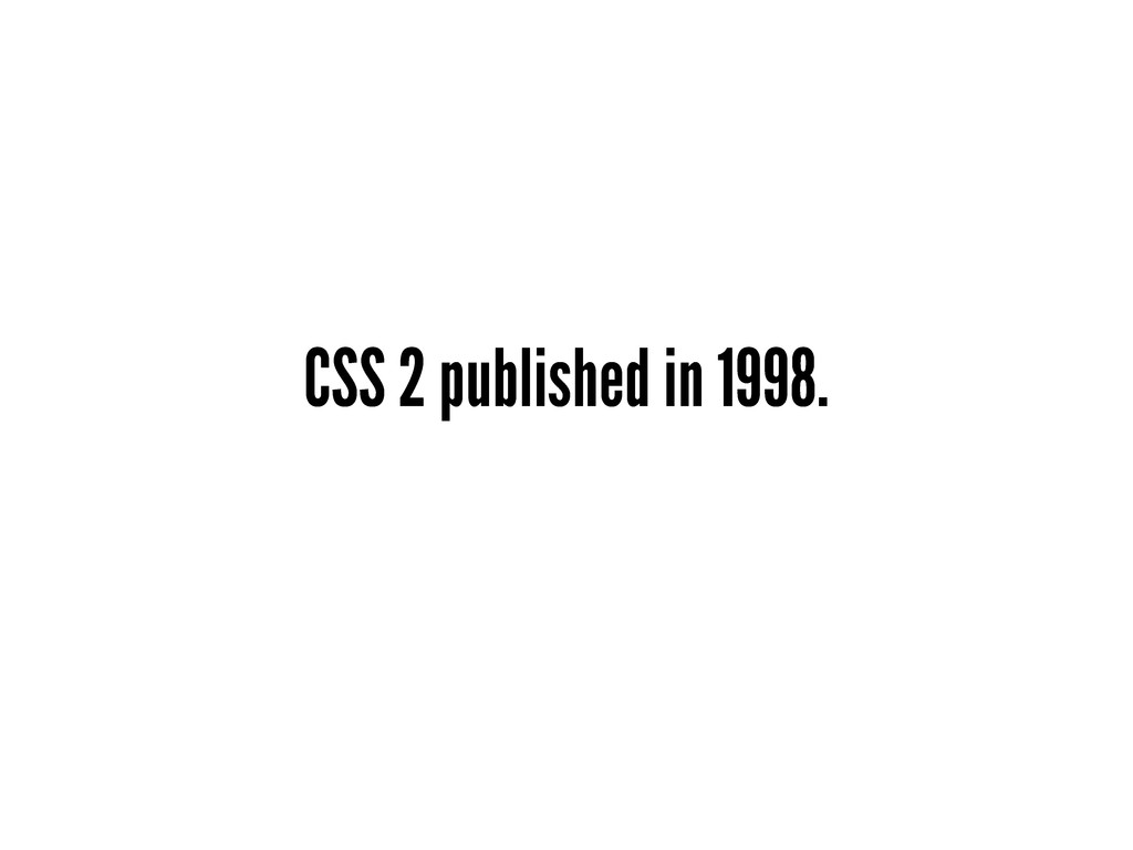 CSS 2 published in 1998.