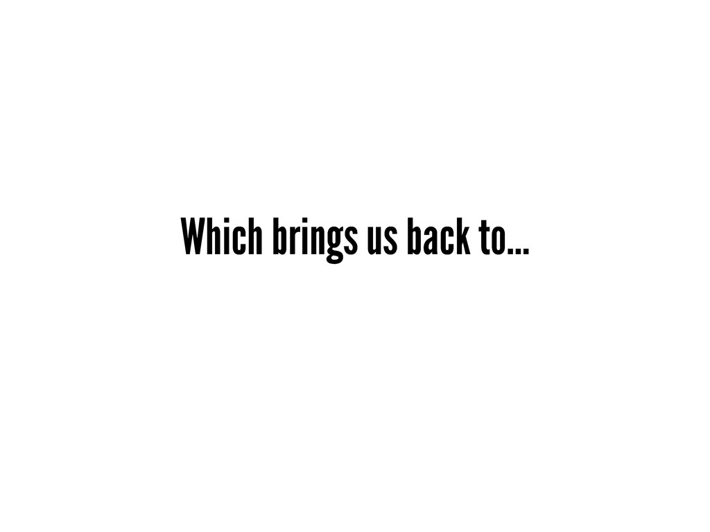 Which brings us back to...
