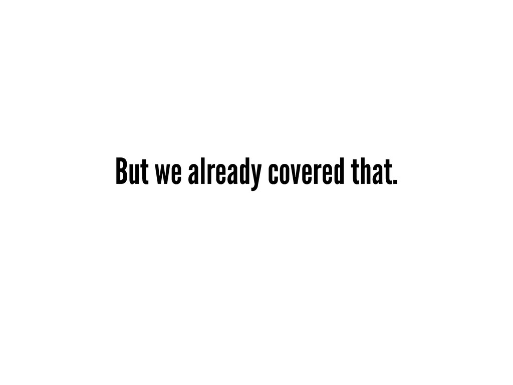 But we already covered that.