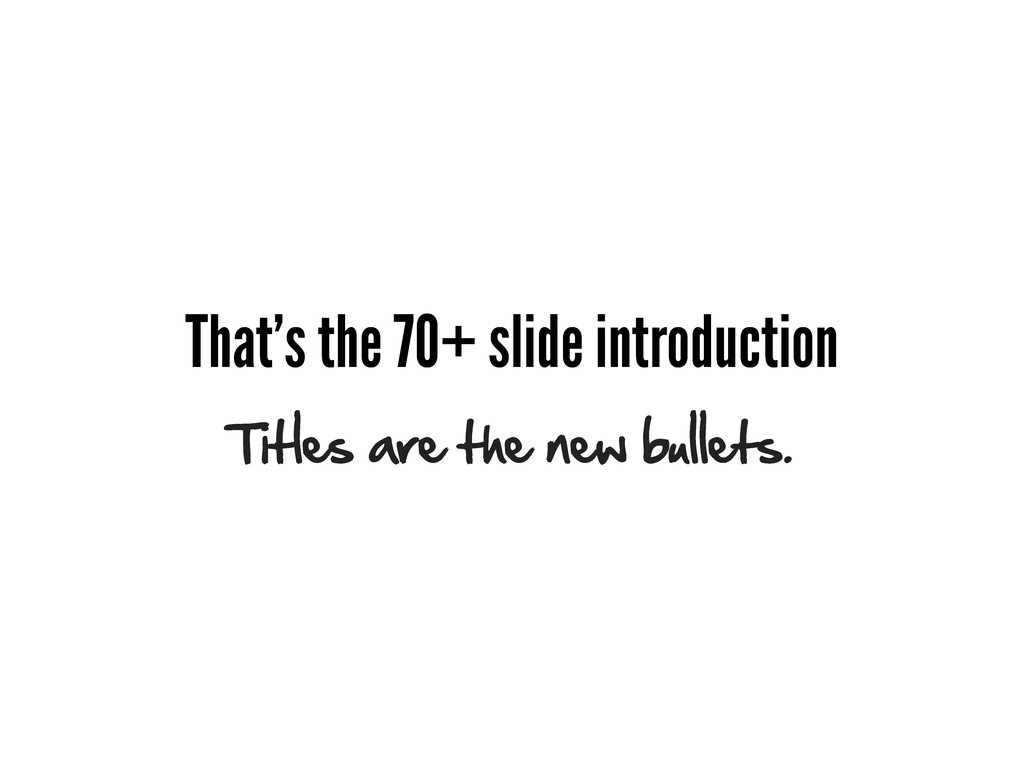 That's the 70+ slide introduction Titles are th...