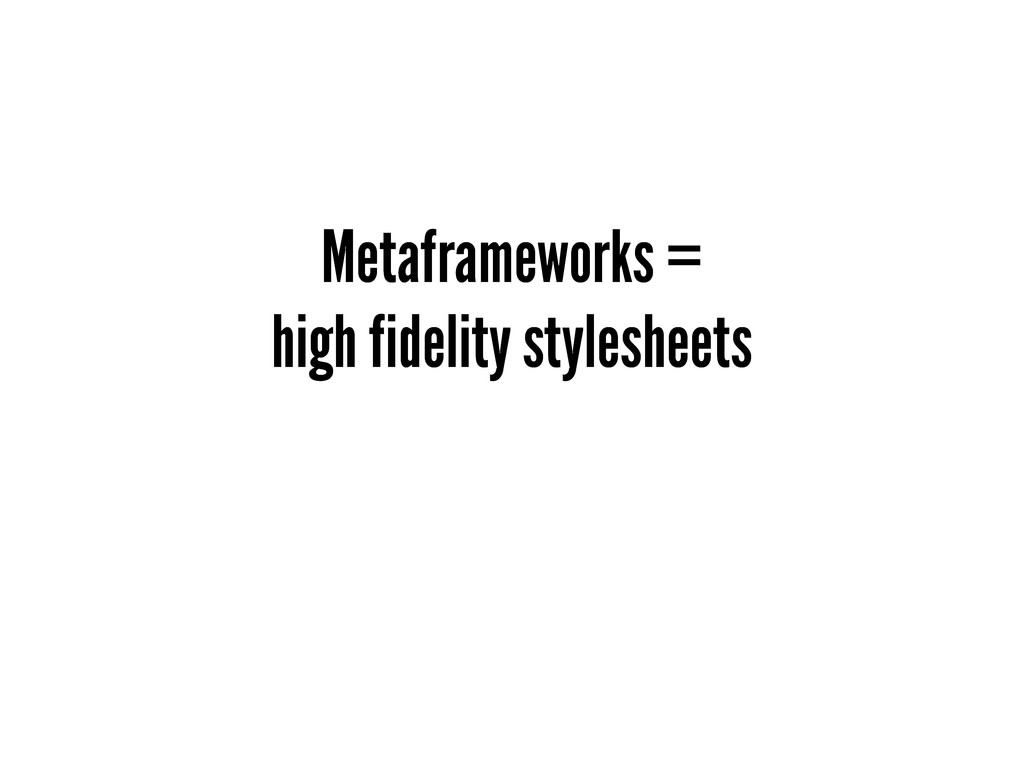Metaframeworks = high fidelity stylesheets