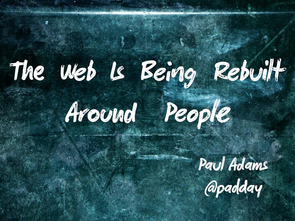 T Web Is Be g Rebuilt Ar Peop Paul Adams @pa ay