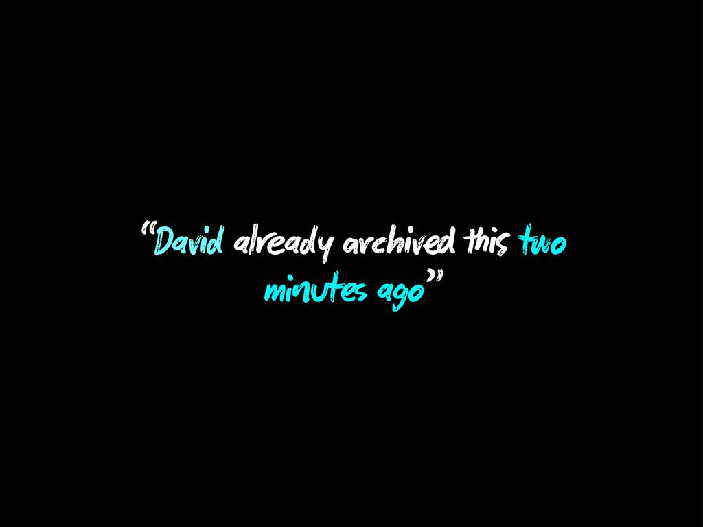 """""""David al ady chiv two m ut ago"""""""