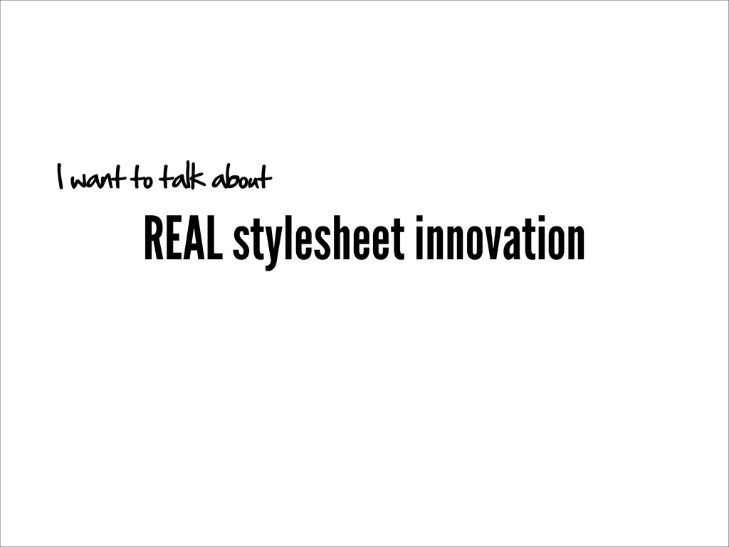 REAL stylesheet innovation I want to talk about