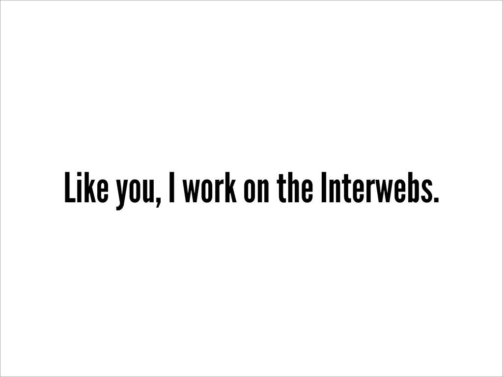 Like you, I work on the Interwebs.