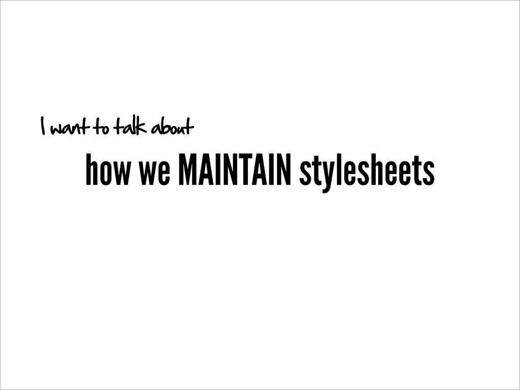 how we MAINTAIN stylesheets I want to talk about