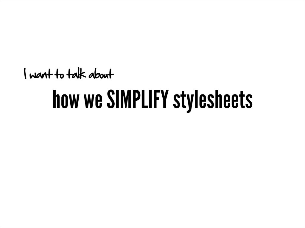 how we SIMPLIFY stylesheets I want to talk about