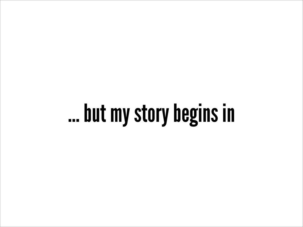 ... but my story begins in