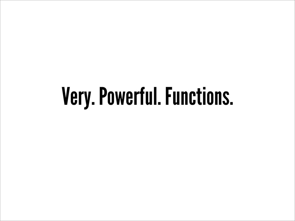 Very. Powerful. Functions.