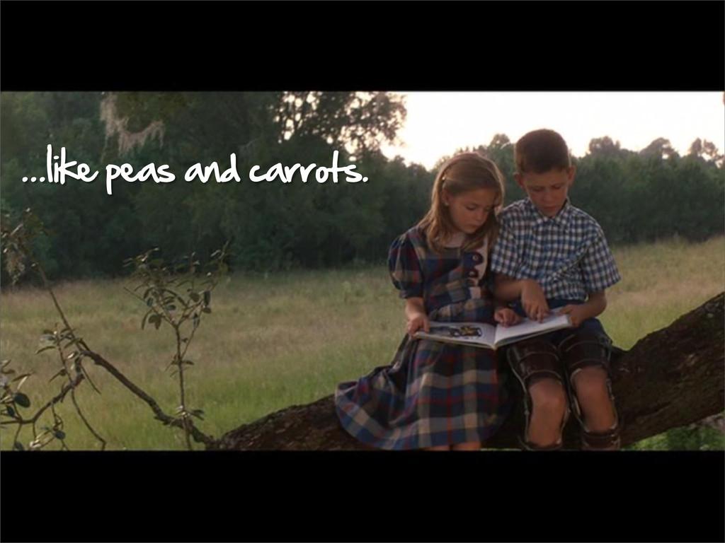 ...like peas and carrots.