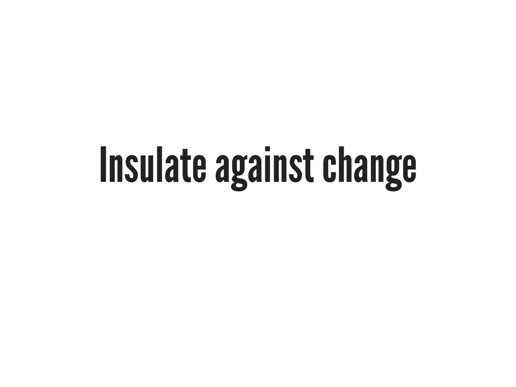 Insulate against change