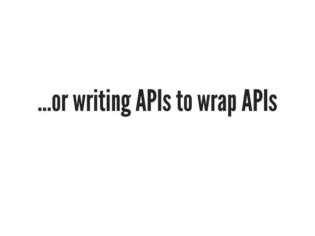...or writing APIs to wrap APIs