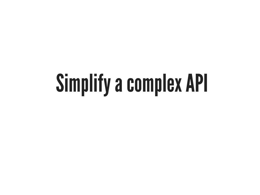 Simplify a complex API