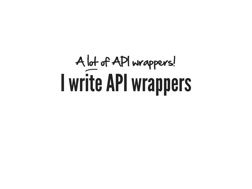 I write API wrappers A lot of API wrappers!