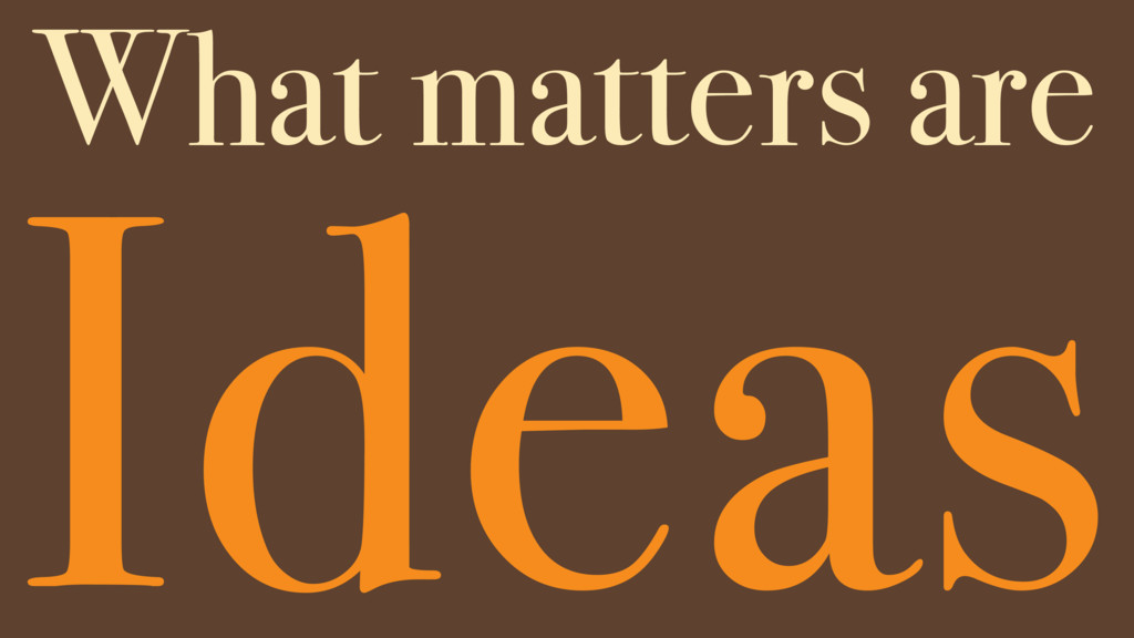 Ideas What matters are