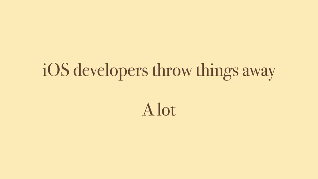 A lot iOS developers throw things away