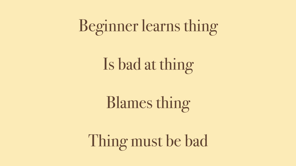 Beginner learns thing Is bad at thing Blames th...