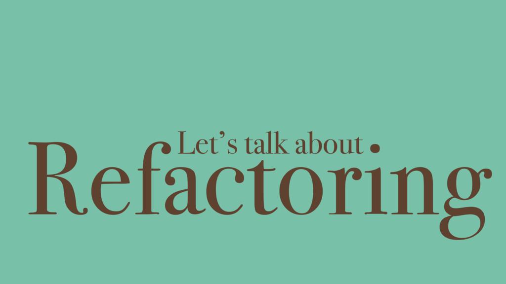 Refactoring Let's talk about