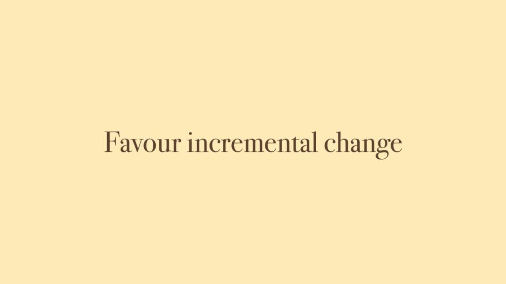 Favour incremental change