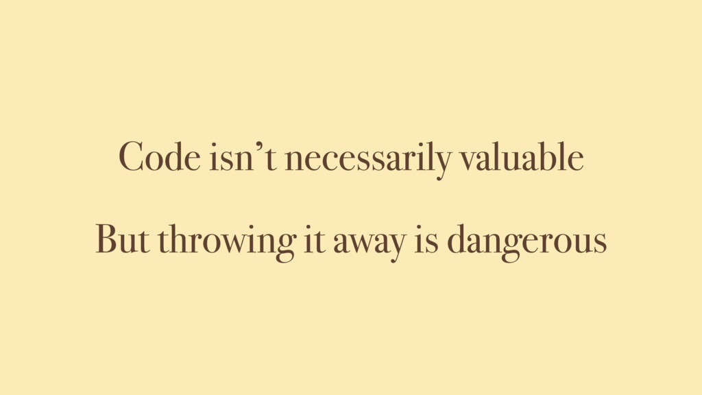 Code isn't necessarily valuable But throwing it...