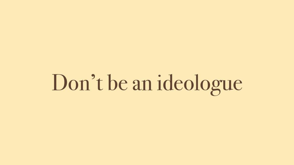Don't be an ideologue