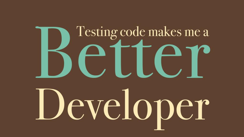 Better Testing code makes me a Developer