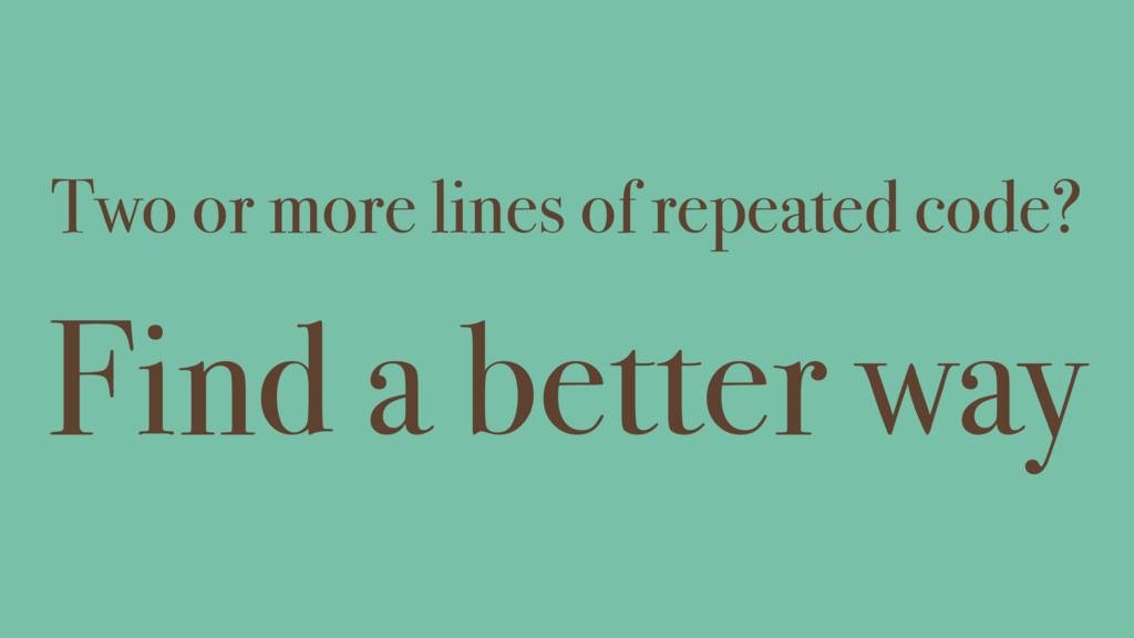 Two or more lines of repeated code? Find a bett...