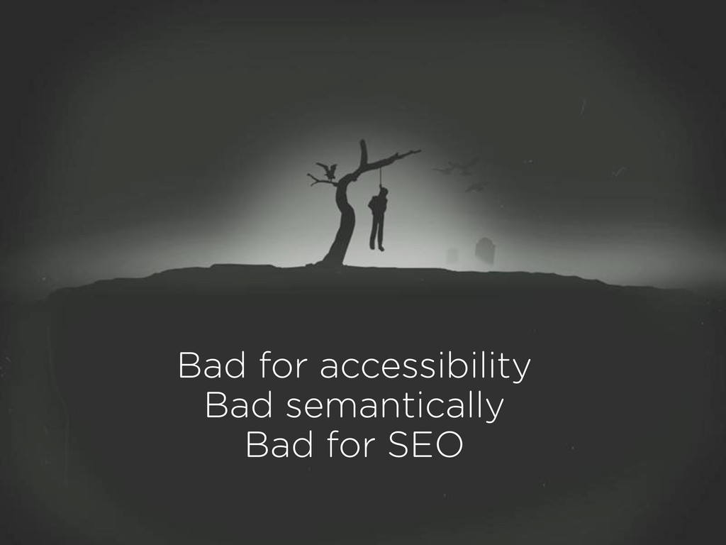 Bad for accessibility Bad semantically Bad for ...