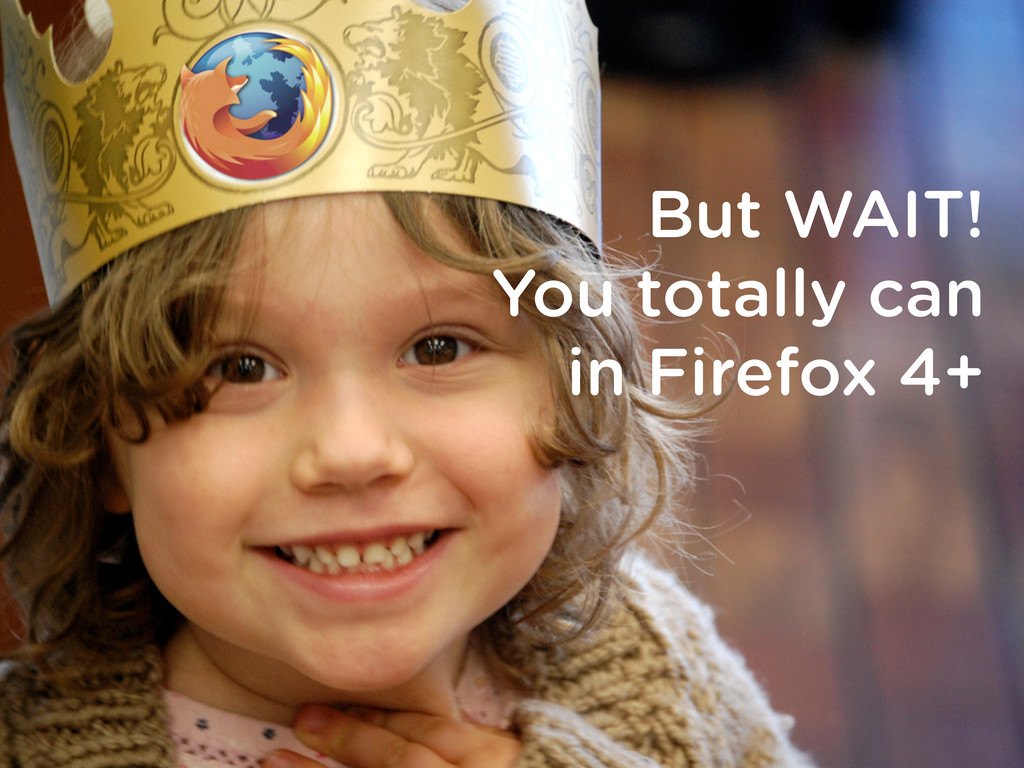 But WAIT! You totally can in Firefox 4+