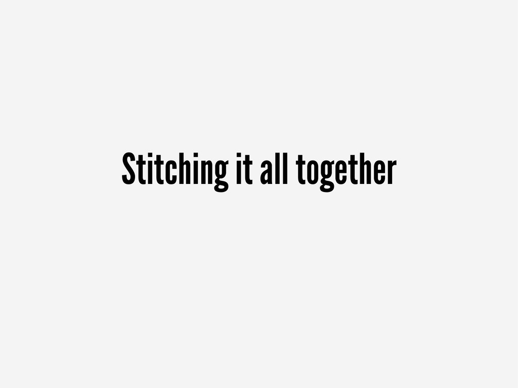 Stitching it all together