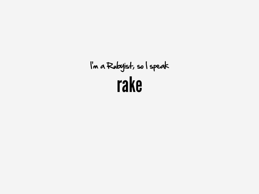 rake I'm a Rubyist, so I speak